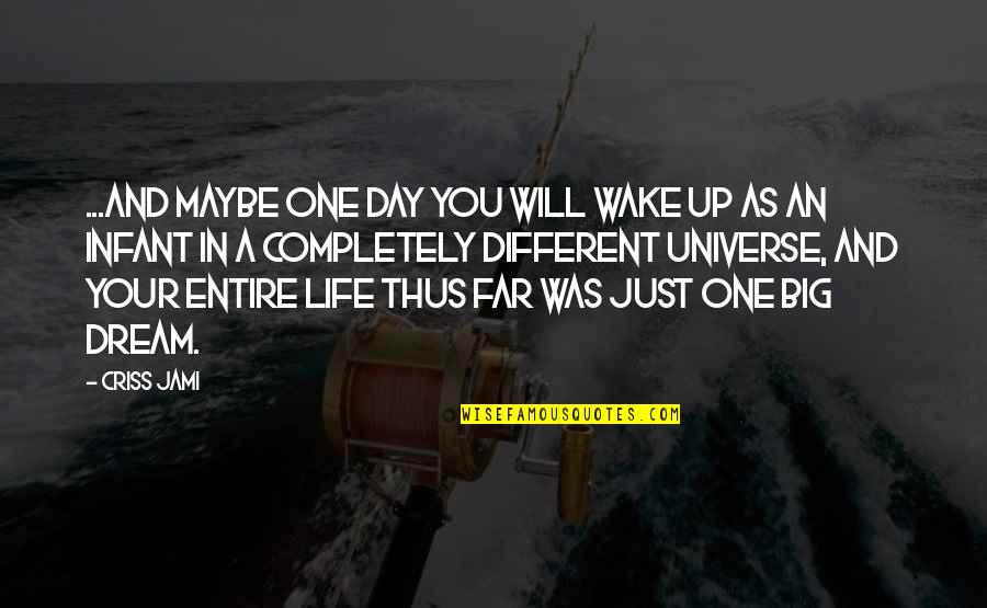 Day Day Baby D Quotes By Criss Jami: ...And maybe one day you will wake up