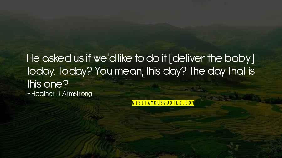 Day Day Baby D Quotes By Heather B. Armstrong: He asked us if we'd like to do