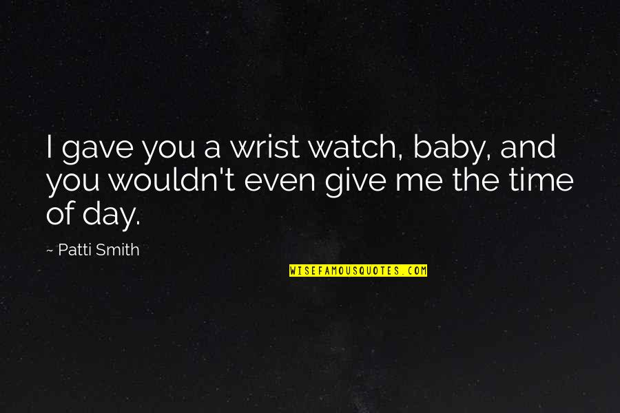 Day Day Baby D Quotes By Patti Smith: I gave you a wrist watch, baby, and