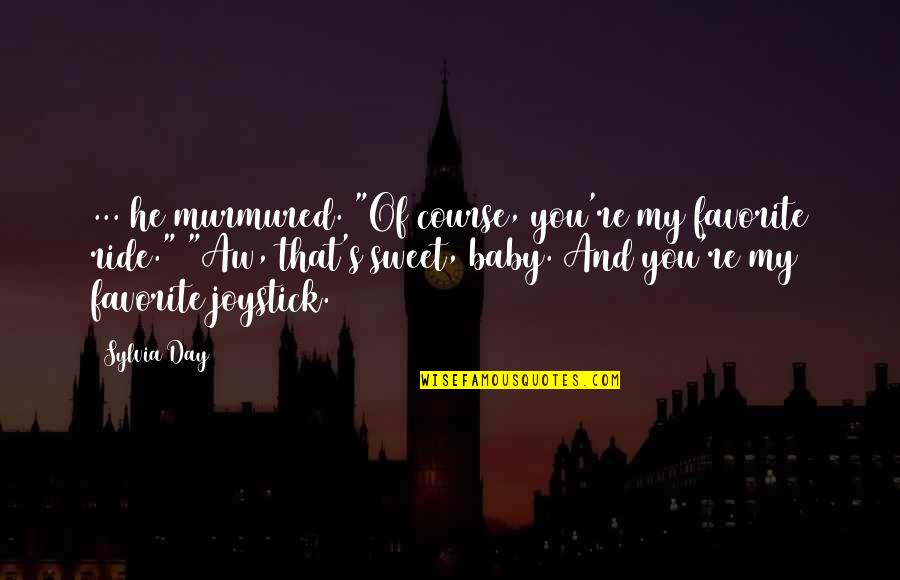 """Day Day Baby D Quotes By Sylvia Day: ... he murmured. """"Of course, you're my favorite"""