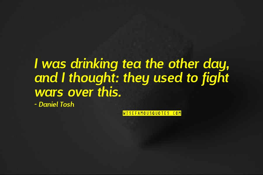 Day Drinking Quotes By Daniel Tosh: I was drinking tea the other day, and
