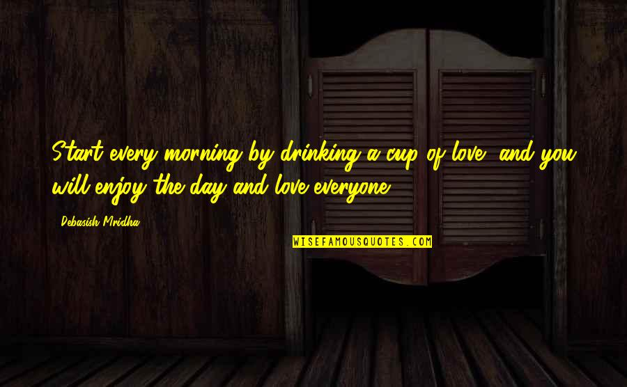 Day Drinking Quotes By Debasish Mridha: Start every morning by drinking a cup of