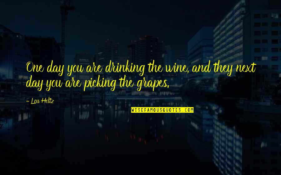 Day Drinking Quotes By Lou Holtz: One day you are drinking the wine, and