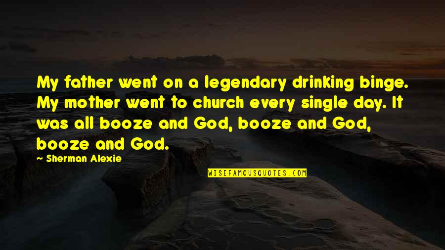 Day Drinking Quotes By Sherman Alexie: My father went on a legendary drinking binge.