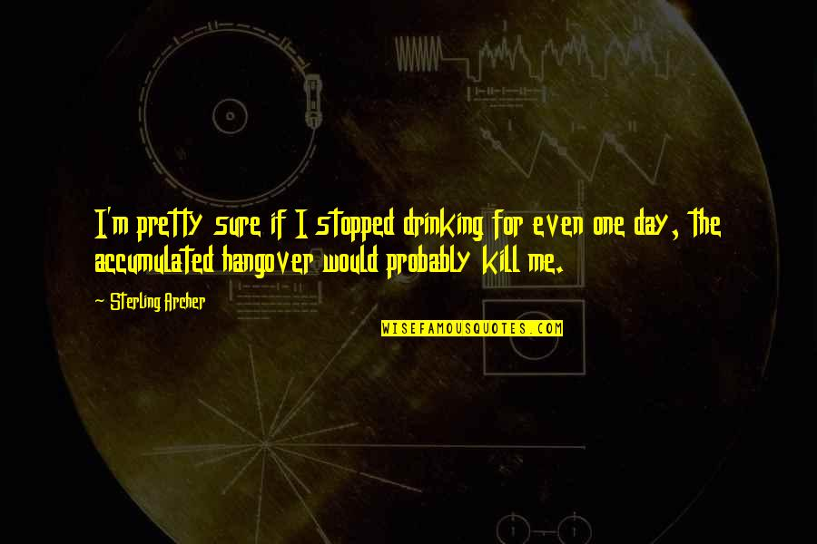 Day Drinking Quotes By Sterling Archer: I'm pretty sure if I stopped drinking for