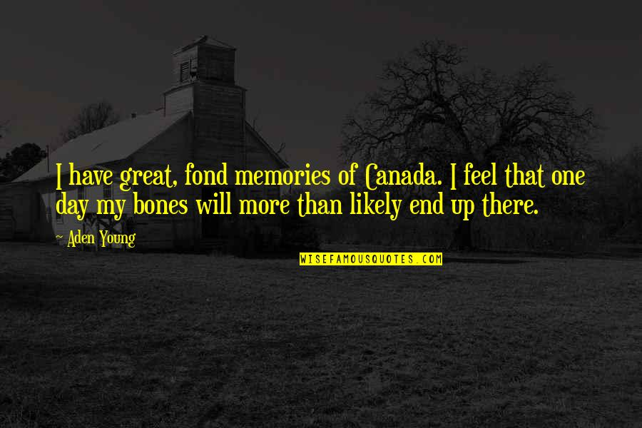 Day End Quotes By Aden Young: I have great, fond memories of Canada. I