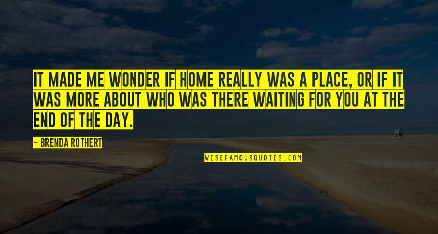 Day End Quotes By Brenda Rothert: It made me wonder if home really was