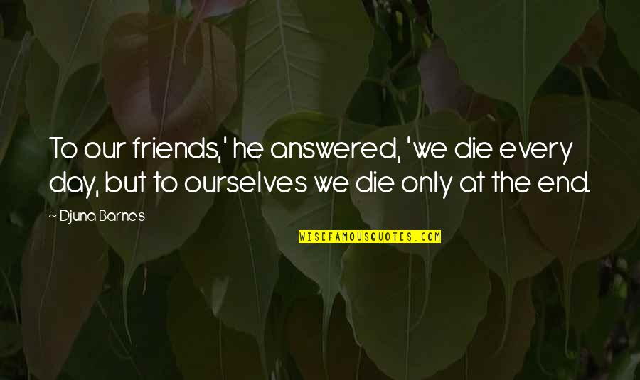 Day End Quotes By Djuna Barnes: To our friends,' he answered, 'we die every