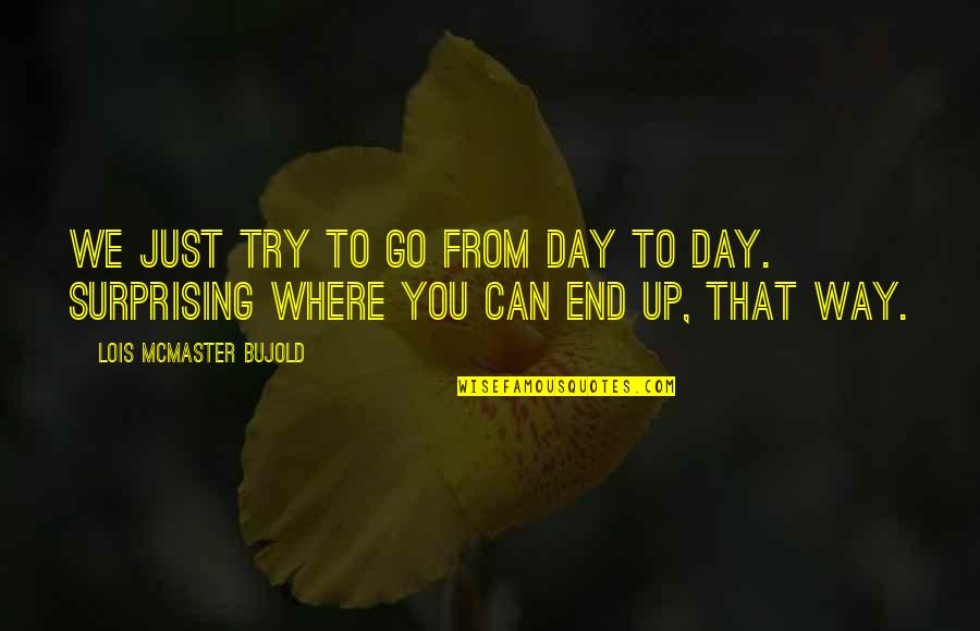 Day End Quotes By Lois McMaster Bujold: We just try to go from day to