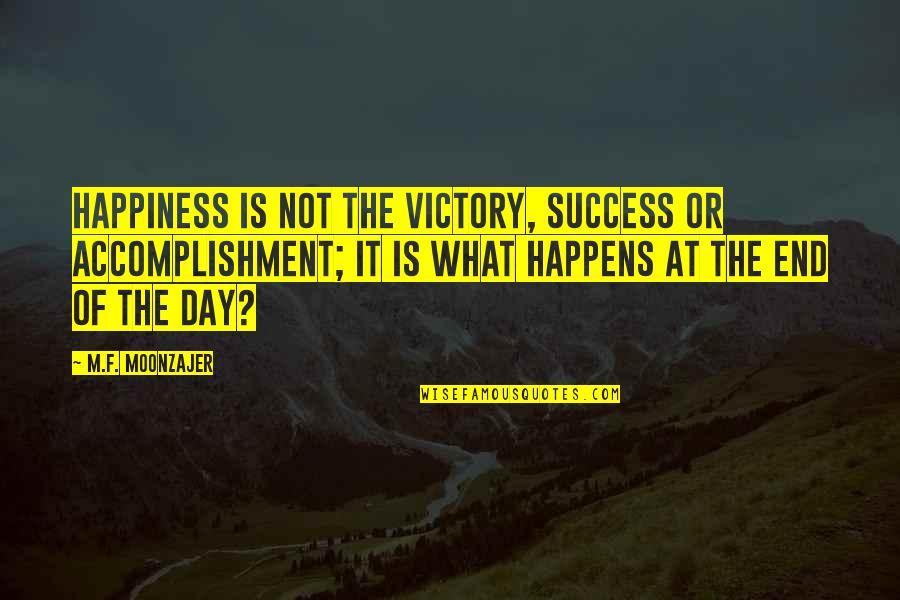 Day End Quotes By M.F. Moonzajer: Happiness is not the victory, success or accomplishment;