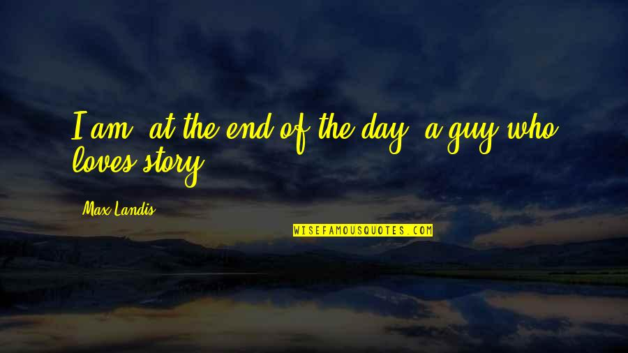 Day End Quotes By Max Landis: I am, at the end of the day,
