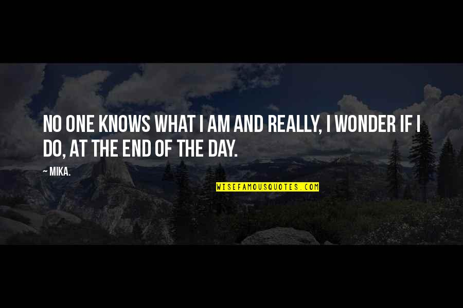 Day End Quotes By Mika.: No one knows what I am and really,