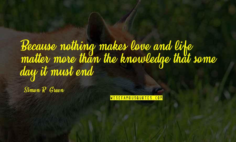 Day End Quotes By Simon R. Green: Because nothing makes love and life matter more