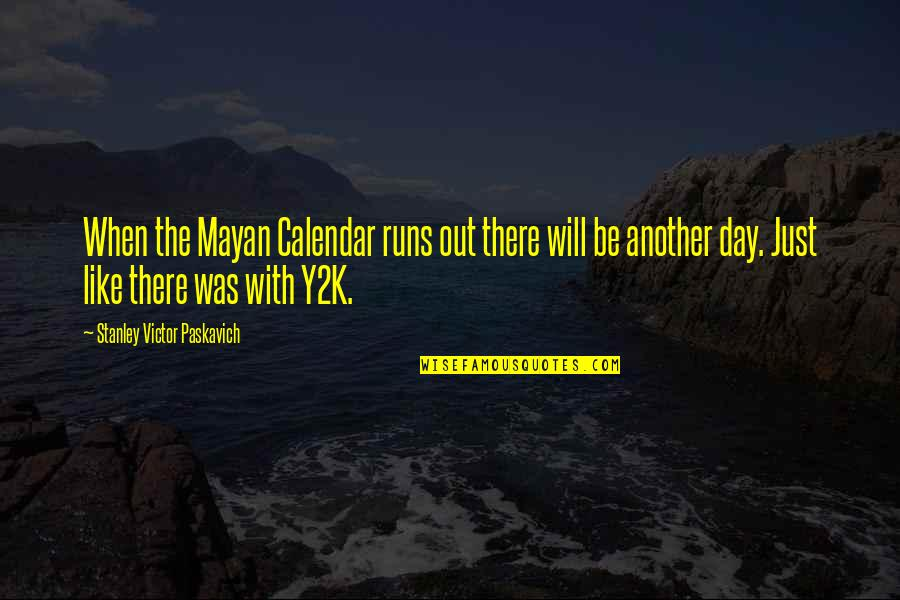 Day End Quotes By Stanley Victor Paskavich: When the Mayan Calendar runs out there will