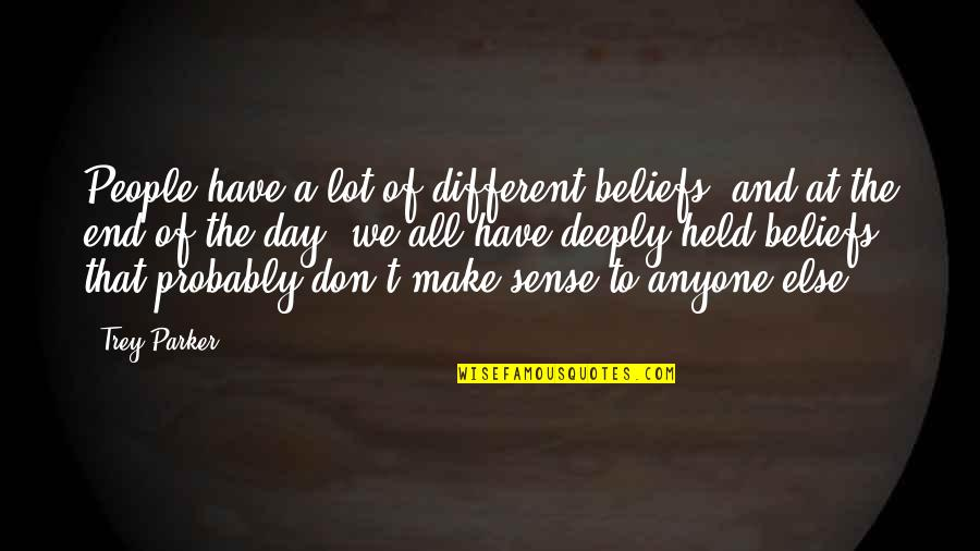 Day End Quotes By Trey Parker: People have a lot of different beliefs, and