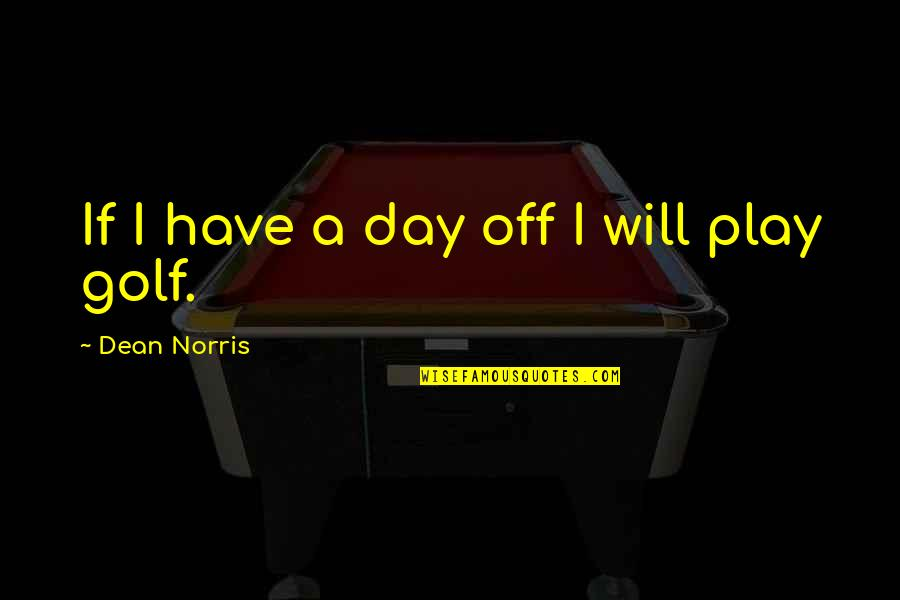 Day Off Quotes By Dean Norris: If I have a day off I will