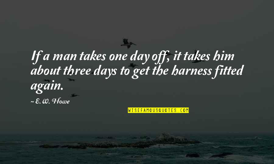 Day Off Quotes By E.W. Howe: If a man takes one day off, it