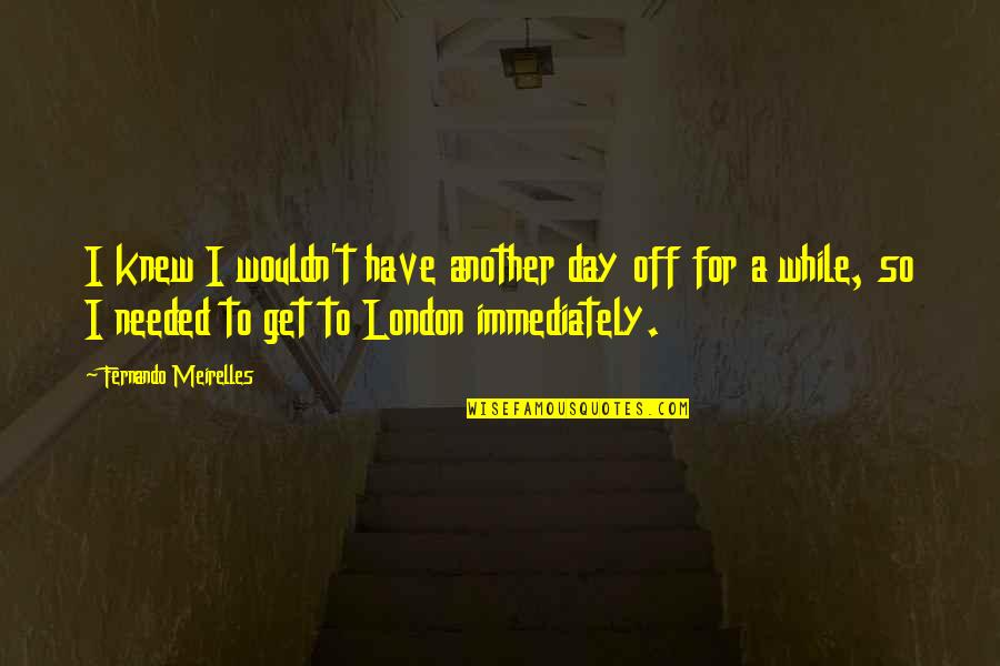 Day Off Quotes By Fernando Meirelles: I knew I wouldn't have another day off
