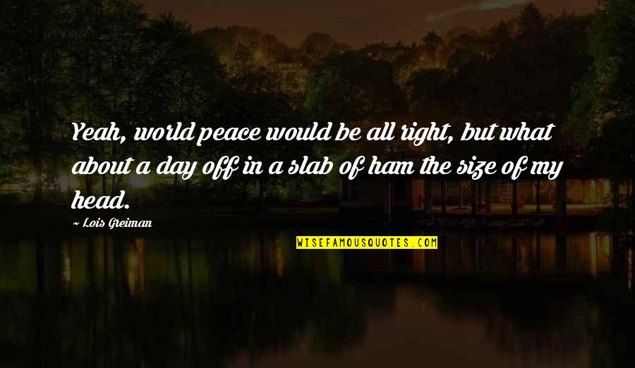 Day Off Quotes By Lois Greiman: Yeah, world peace would be all right, but