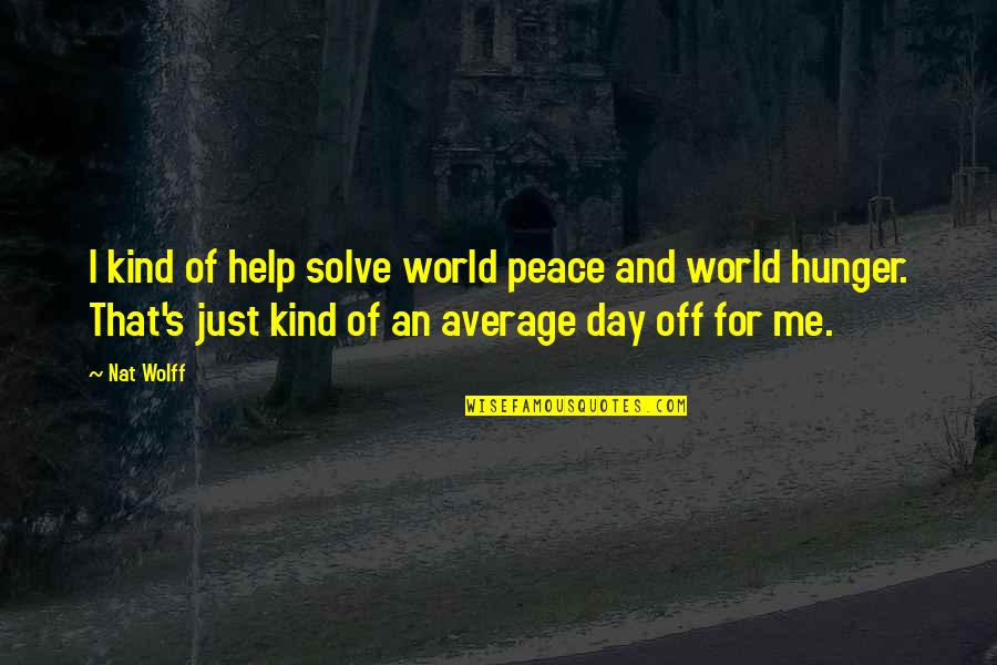 Day Off Quotes By Nat Wolff: I kind of help solve world peace and
