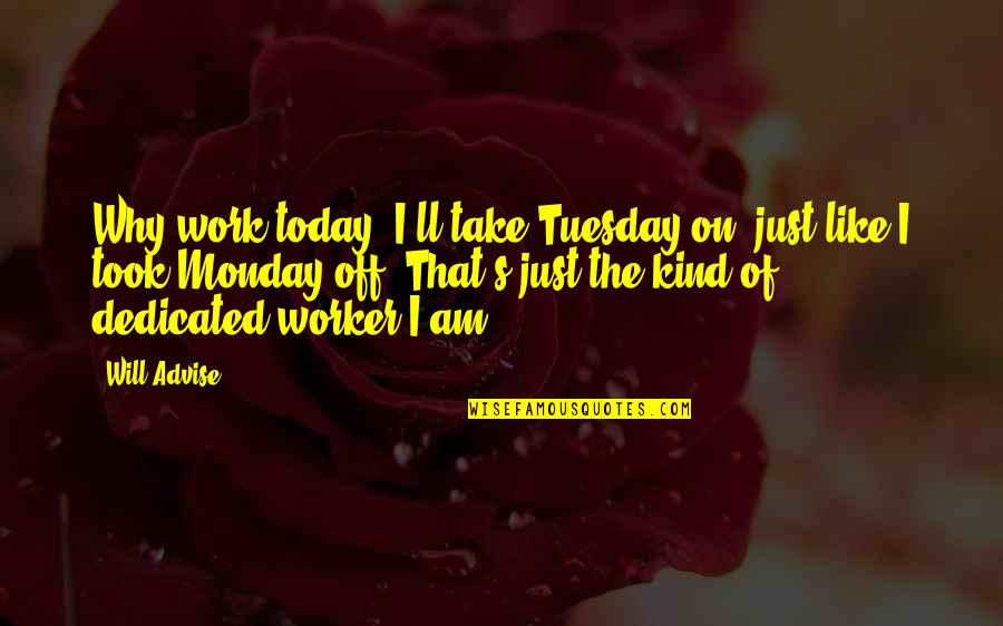 Day Off Quotes By Will Advise: Why work today? I'll take Tuesday on, just