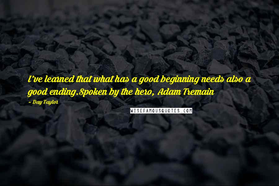 Day Taylor quotes: I've learned that what has a good beginning needs also a good ending.Spoken by the hero, Adam Tremain