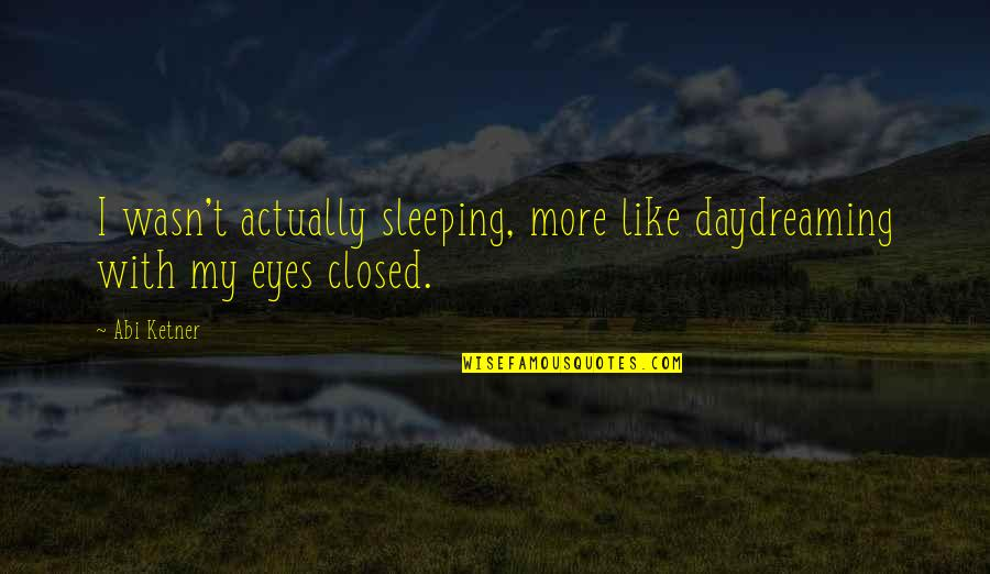 Daydreaming Quotes By Abi Ketner: I wasn't actually sleeping, more like daydreaming with