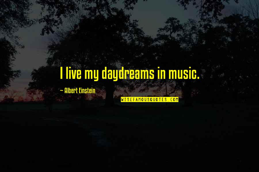 Daydreaming Quotes By Albert Einstein: I live my daydreams in music.