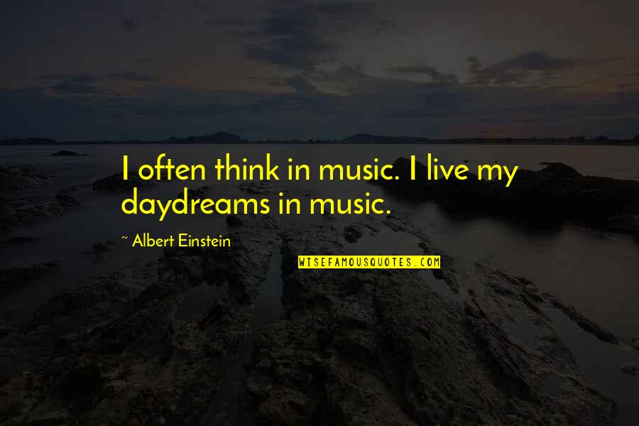 Daydreaming Quotes By Albert Einstein: I often think in music. I live my