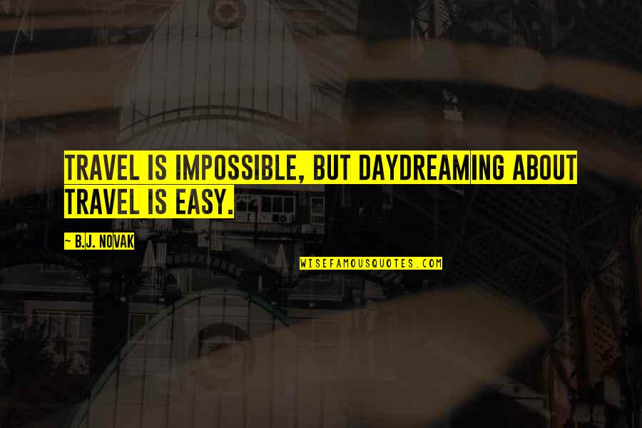 Daydreaming Quotes By B.J. Novak: Travel is impossible, but daydreaming about travel is