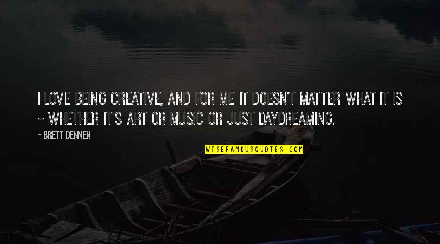 Daydreaming Quotes By Brett Dennen: I love being creative, and for me it