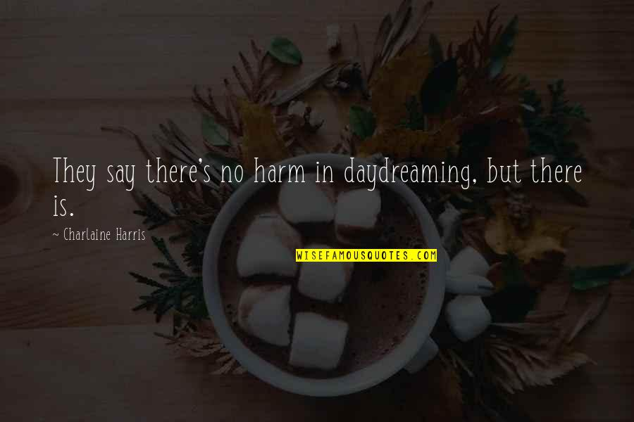 Daydreaming Quotes By Charlaine Harris: They say there's no harm in daydreaming, but