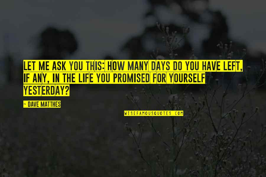 Daydreaming Quotes By Dave Matthes: Let me ask you this: How many days