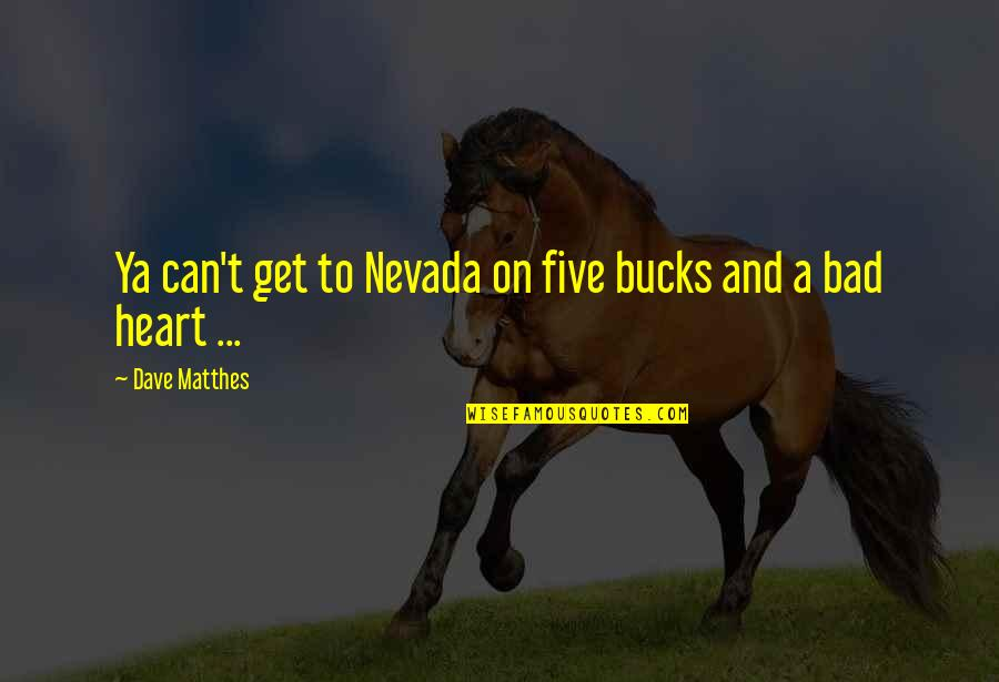 Daydreaming Quotes By Dave Matthes: Ya can't get to Nevada on five bucks