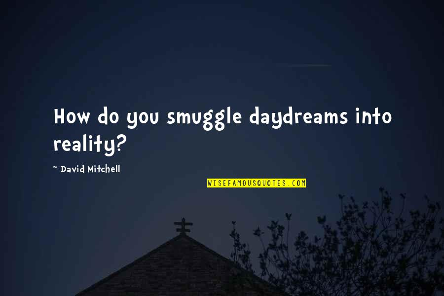 Daydreaming Quotes By David Mitchell: How do you smuggle daydreams into reality?