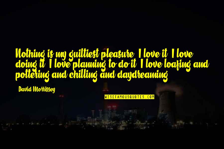 Daydreaming Quotes By David Morrissey: Nothing is my guiltiest pleasure. I love it.
