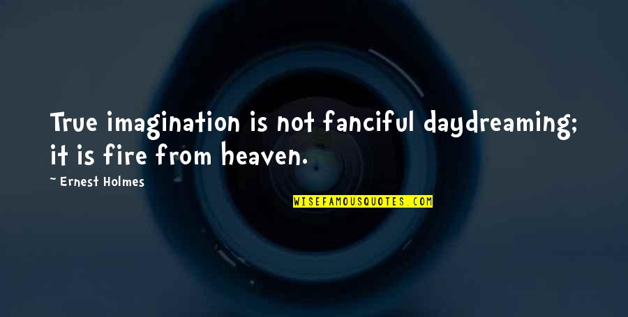 Daydreaming Quotes By Ernest Holmes: True imagination is not fanciful daydreaming; it is