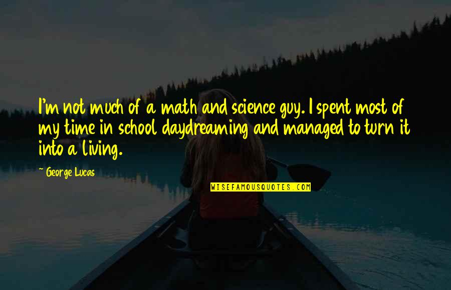 Daydreaming Quotes By George Lucas: I'm not much of a math and science