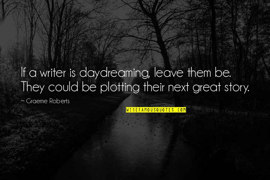 Daydreaming Quotes By Graeme Roberts: If a writer is daydreaming, leave them be.