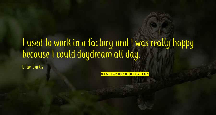Daydreaming Quotes By Ian Curtis: I used to work in a factory and