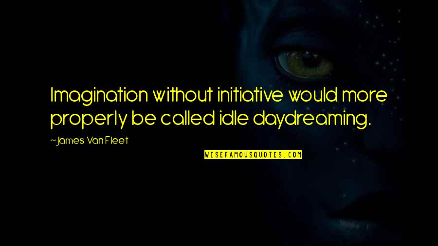 Daydreaming Quotes By James Van Fleet: Imagination without initiative would more properly be called