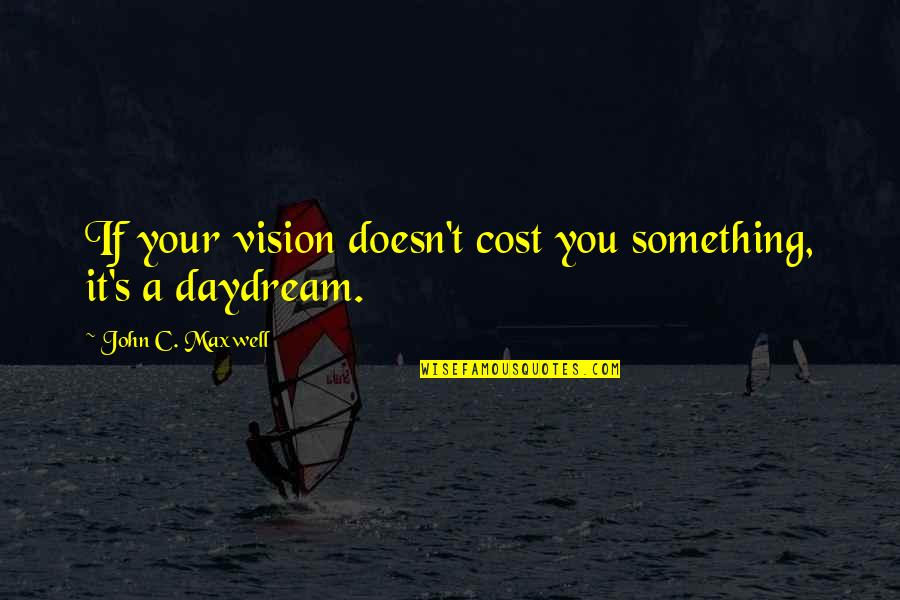 Daydreaming Quotes By John C. Maxwell: If your vision doesn't cost you something, it's