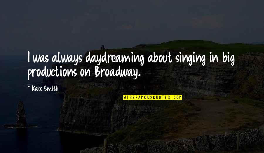 Daydreaming Quotes By Kate Smith: I was always daydreaming about singing in big