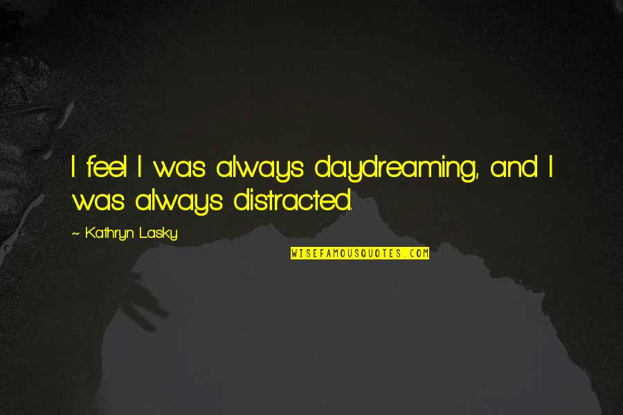 Daydreaming Quotes By Kathryn Lasky: I feel I was always daydreaming, and I