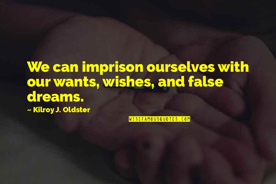 Daydreaming Quotes By Kilroy J. Oldster: We can imprison ourselves with our wants, wishes,