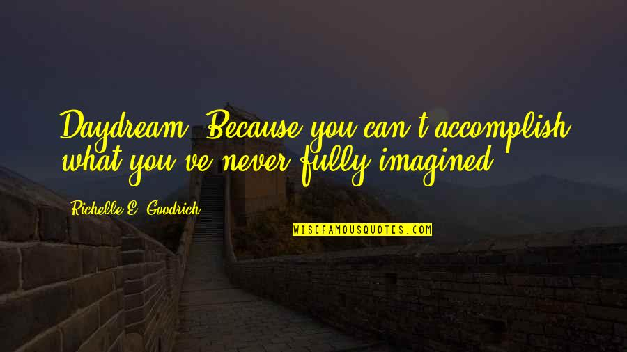 Daydreaming Quotes By Richelle E. Goodrich: Daydream. Because you can't accomplish what you've never