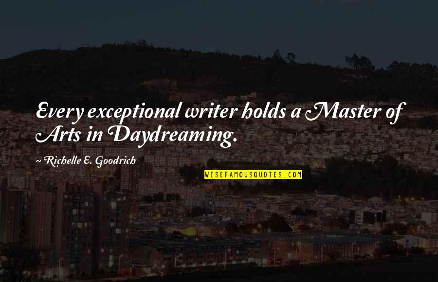 Daydreaming Quotes By Richelle E. Goodrich: Every exceptional writer holds a Master of Arts