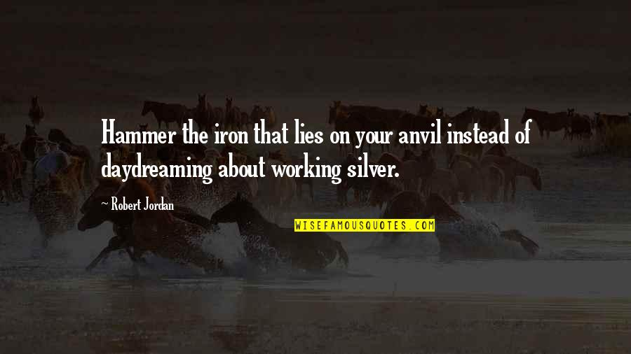 Daydreaming Quotes By Robert Jordan: Hammer the iron that lies on your anvil