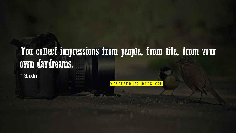 Daydreaming Quotes By Shakira: You collect impressions from people, from life, from