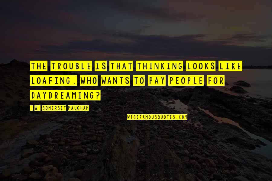 Daydreaming Quotes By W. Somerset Maugham: The trouble is that thinking looks like loafing.